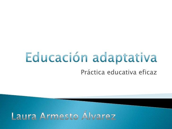 Educación adaptativa<br />Práctica educativa eficaz<br />Laura Armesto Álvarez<br />