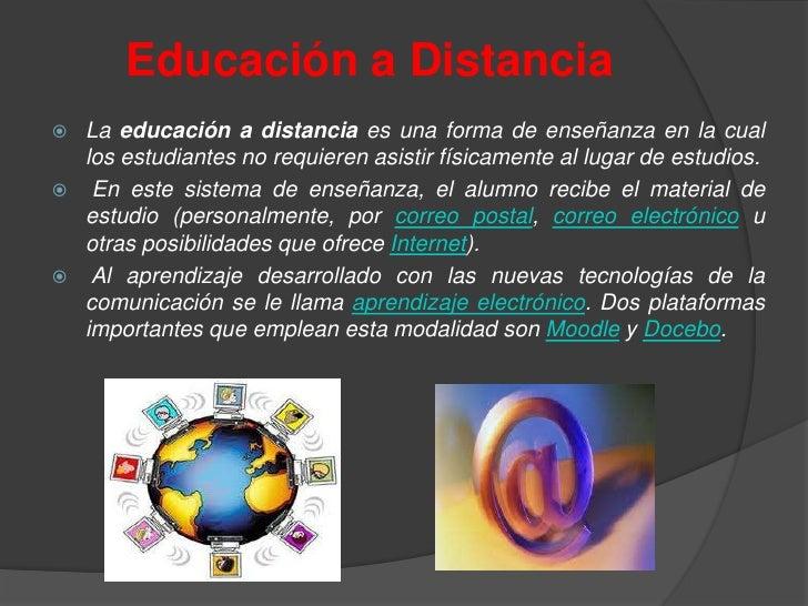 Educación a Distancia   La educación a distancia es una forma de enseñanza en la cual    los estudiantes no requieren asi...