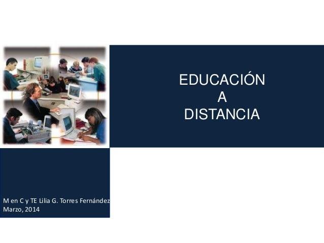 M en C y TE Lilia G. Torres Fernández Marzo, 2014 EDUCACIÓN A DISTANCIA