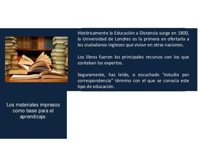 Los materiales impresos como base para el aprendizaje. Históricamente la Educación a Distancia surge en 1800, la Universid...