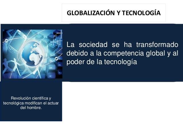 Revolución científica y tecnológica modifican el actuar del hombre. La sociedad se ha transformado debido a la competencia...