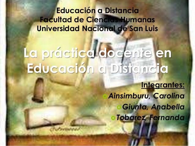 Educación a Distancia Facultad de Ciencias Humanas Universidad Nacional de San Luis La práctica docente en Educación a Dis...