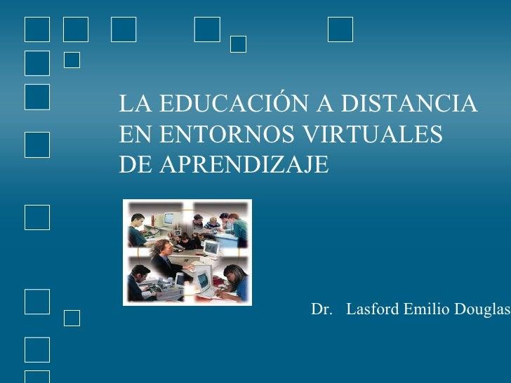 LA EDUCACIÓN A DISTANCIA  EN ENTORNOS VIRTUALES  DE APRENDIZAJE Dr.  Lasford Emilio Douglas