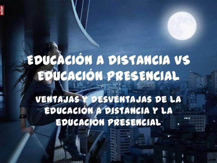 EDUCACIÓN A DISTANCIA VS EDUCACIÓN PRESENCIAL Ventajas y desventajas de la   educación a distancia y la     educación pres...