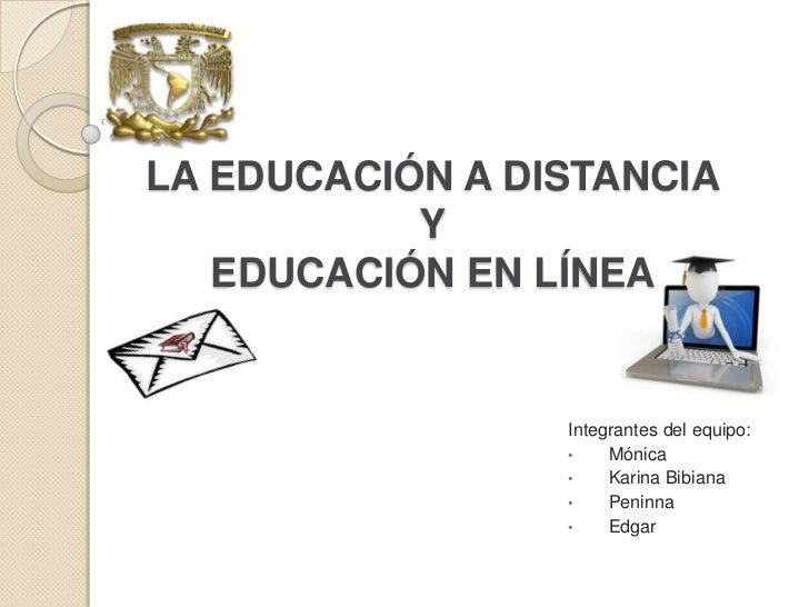 LA EDUCACIÓN A DISTANCIA           Y   EDUCACIÓN EN LÍNEA                 Integrantes del equipo:                 •    Món...