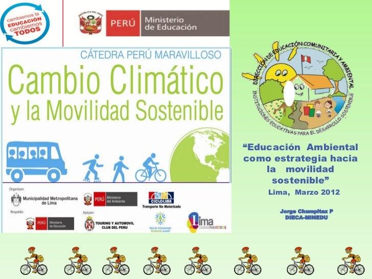 """""""Educación Ambientalcomo estrategia hacia    la movilidad     sostenible""""    Lima, Marzo 2012      Jorge Chumpitaz P      ..."""