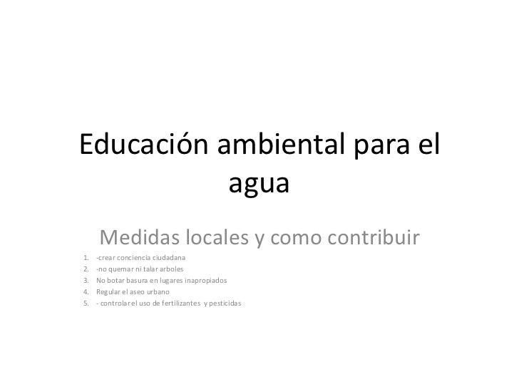 Educación ambiental para el           agua      Medidas locales y como contribuir1.   -crear conciencia ciudadana2.   -no ...