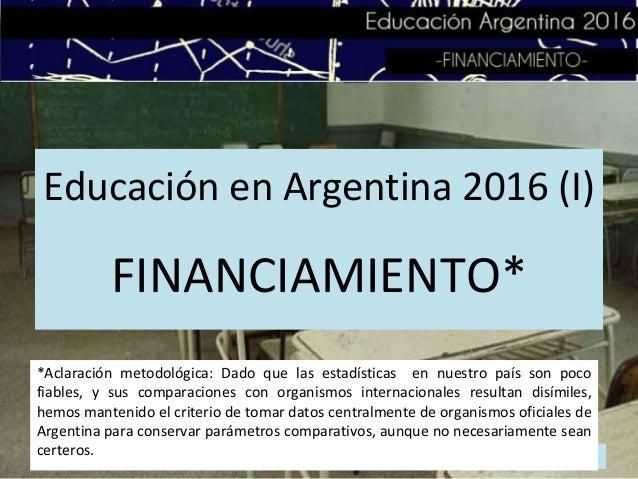 Educación en Argentina 2016 (I) FINANCIAMIENTO* 1 *Aclaración metodológica: Dado que las estadísticas en nuestro país son ...