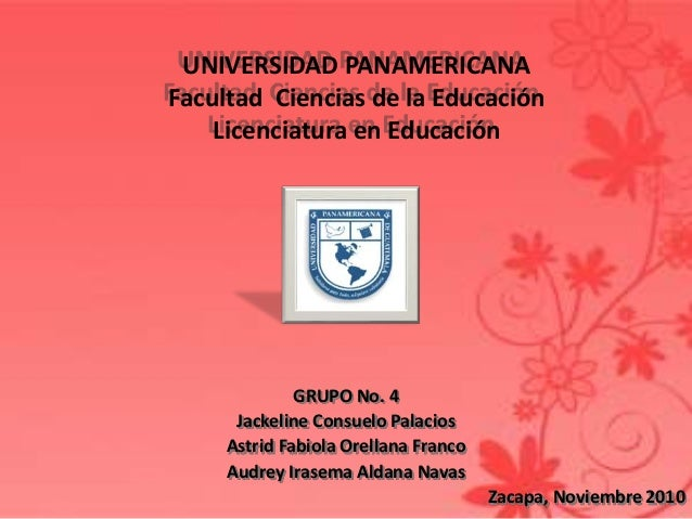 UNIVERSIDAD PANAMERICANA Facultad Ciencias de la Educación Licenciatura en Educación GRUPO No. 4 Jackeline Consuelo Palaci...