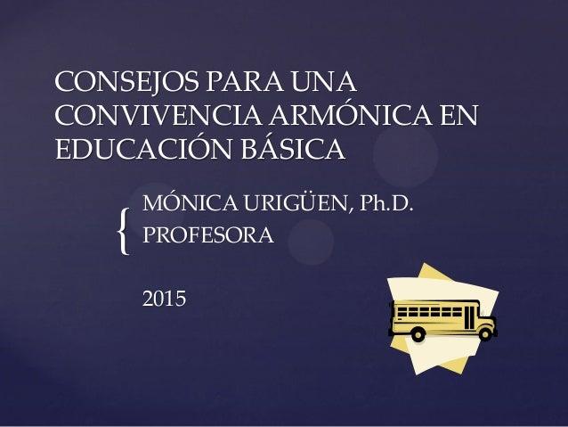 { CONSEJOS PARA UNA CONVIVENCIAARMÓNICA EN EDUCACIÓN BÁSICA MÓNICA URIGÜEN, Ph.D. PROFESORA 2015
