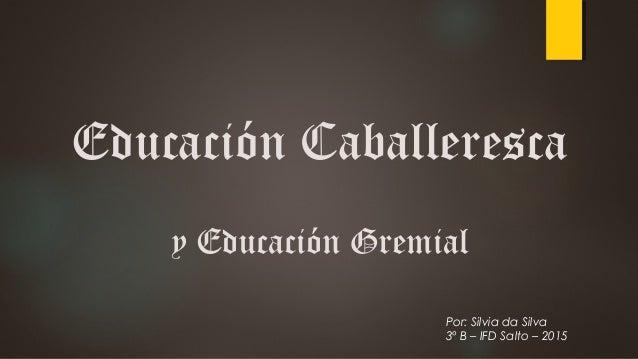 Educación Caballeresca y Educación Gremial Por: Silvia da Silva 3º B – IFD Salto – 2015