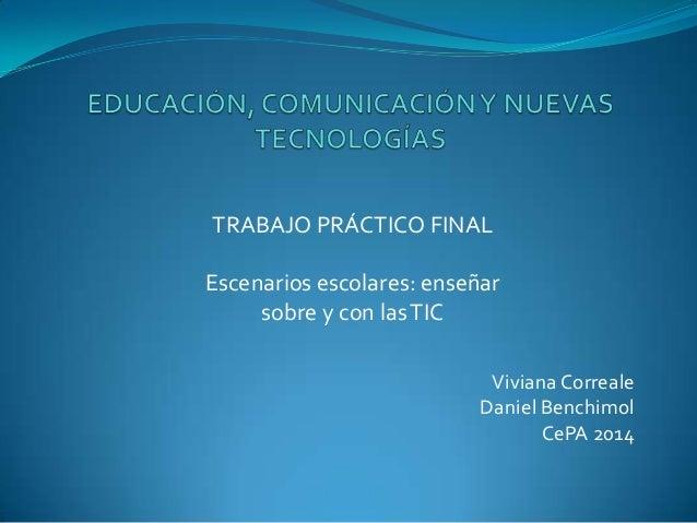 Viviana Correale Daniel Benchimol CePA 2014 TRABAJO PRÁCTICO FINAL Escenarios escolares: enseñar sobre y con lasTIC