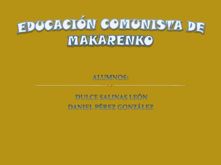 EDUCACIÓN COMUNISTA DE MAKARENKO<br />ALUMNOS: <br /> DULCE SALINAS LEÓN<br />DANIEL PÉREZ GONZÁLEZ<br />