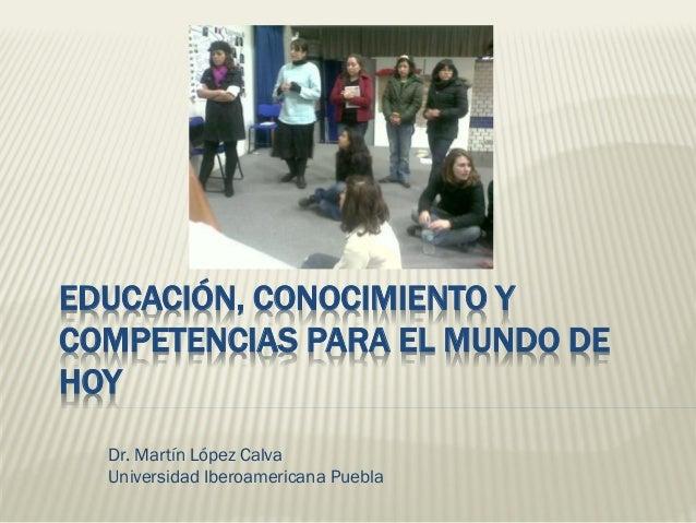 EDUCACIÓN, CONOCIMIENTO Y COMPETENCIAS PARA EL MUNDO DE HOY Dr. Martín López Calva Universidad Iberoamericana Puebla