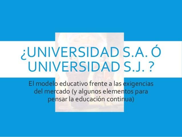 ¿UNIVERSIDAD S.A. Ó UNIVERSIDAD S.J. ? El modelo educativo frente a las exigencias del mercado (y algunos elementos para p...