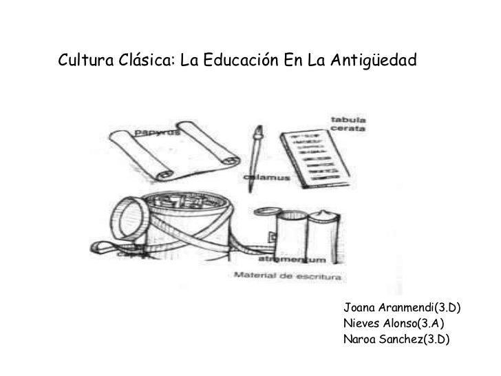 Cultura Clásica: La Educación En La Antigüedad Joana Aranmendi(3.D) Nieves Alonso(3.A) Naroa Sanchez(3.D)