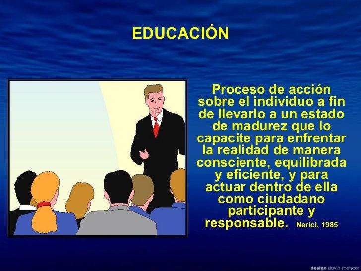 EDUCACIÓN Proceso de acción sobre el individuo a fin de llevarlo a un estado de madurez que lo capacite para enfrentar la ...