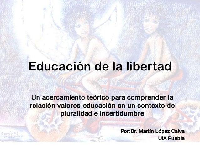 Dr.MartínLópezCalva/febrero 08 Educación de la libertad Unacercamientoteóricoparacomprenderla relaciónvalores...