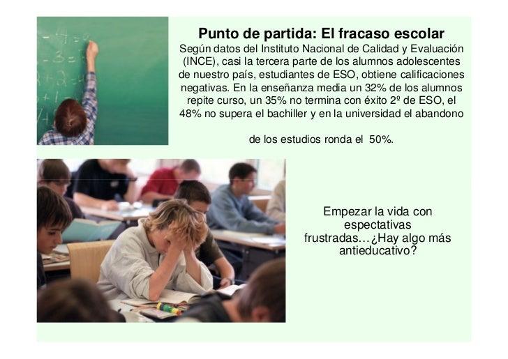 Punto de partida: El fracaso escolarSegún datos del Instituto Nacional de Calidad y Evaluación (INCE), casi la tercera par...