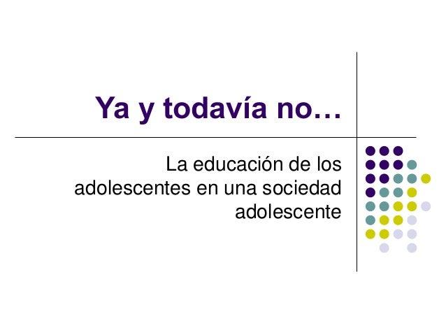 Ya y todavía no… La educación de los adolescentes en una sociedad adolescente