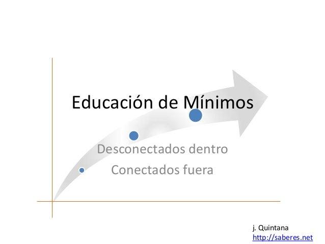 Educación de Mínimos Desconectados dentro Conectados fuera  j. Quintana http://saberes.net