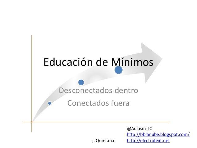 Educación de Mínimos  Desconectados dentro  Conectados fuera  j. Quintana  @AulasinTIC  http://bblanube.blogspot.com/  htt...