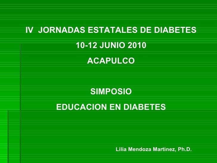 IV  JORNADAS ESTATALES DE DIABETES 10-12 JUNIO 2010 ACAPULCO SIMPOSIO EDUCACION EN DIABETES Lilia Mendoza Martínez, Ph.D.