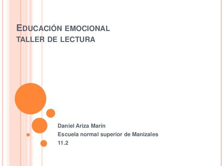 EDUCACIÓN EMOCIONALTALLER DE LECTURA        Daniel Ariza Marín        Escuela normal superior de Manizales        11.2
