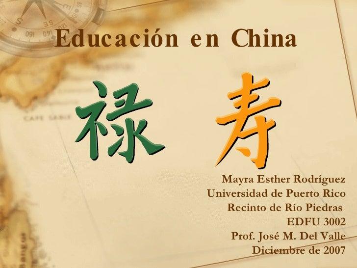 Educación en China Mayra Esther Rodríguez Universidad de Puerto Rico Recinto de Río Piedras  EDFU 3002 Prof. José M. Del V...
