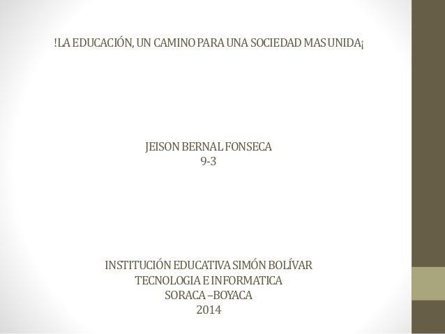 !LA EDUCACIÓN, UN CAMINO PARA UNA SOCIEDAD MAS UNIDA¡  JEISON BERNAL FONSECA  9-3  INSTITUCIÓN EDUCATIVA SIMÓN BOLÍVAR  TE...