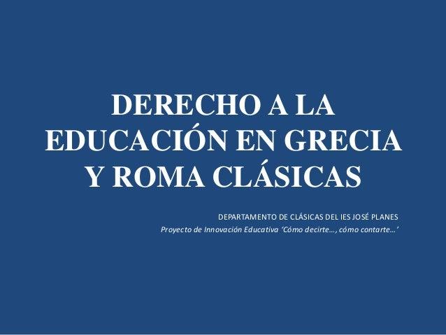 DERECHO A LA  EDUCACIÓN EN GRECIA  Y ROMA CLÁSICAS  DEPARTAMENTO DE CLÁSICAS DEL IES JOSÉ PLANES  Proyecto de Innovación E...