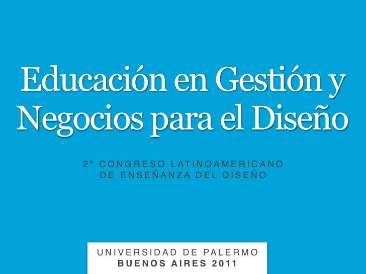 Educación en Gestión yNegocios para el Diseño    2 º C O N G R E S O L AT I N O A M E R I C A N O        DE ENSEÑANZA DEL ...