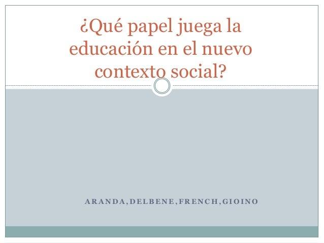 A R A N D A , D E L B E N E , F R E N C H , G I O I N O ¿Qué papel juega la educación en el nuevo contexto social?