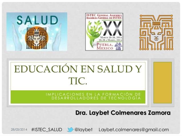 28/03/2014 @laybet Laybet.colmenares@gmail.com#ISTEC_SALUD I M P L I C A C I O N E S E N L A F O R M A C I Ó N D E D E S A...