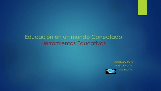 Educación en un mundo Conectado Herramientas Educativas REALIZADO POR: ROSALBA LAYA @ALBALAYA
