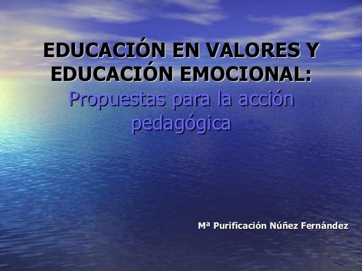 EDUCACIÓN EN VALORES Y EDUCACIÓN EMOCIONAL: Propuestas para la acción pedagógica Mª Purificación Núñez Fernández