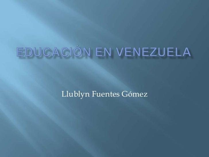 Educación en Venezuela<br />Llublyn Fuentes Gómez<br />
