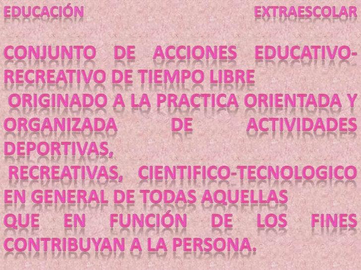 Educación extraescolarConjunto de acciones educativo-recreativo de tiempo libre<br />originado a la practica orientada y o...