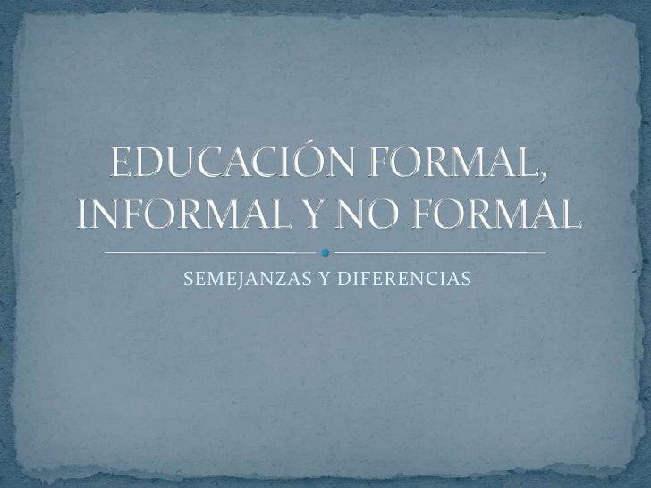 SEMEJANZAS Y DIFERENCIAS<br />EDUCACIÓN FORMAL, INFORMAL Y NO FORMAL<br />