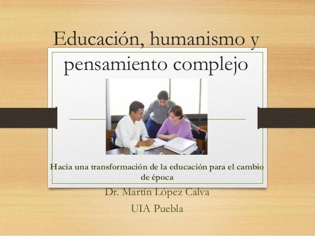 Educación, humanismo y pensamiento complejo Hacia una transformación de la educación para el cambio de época Dr. Martín Ló...