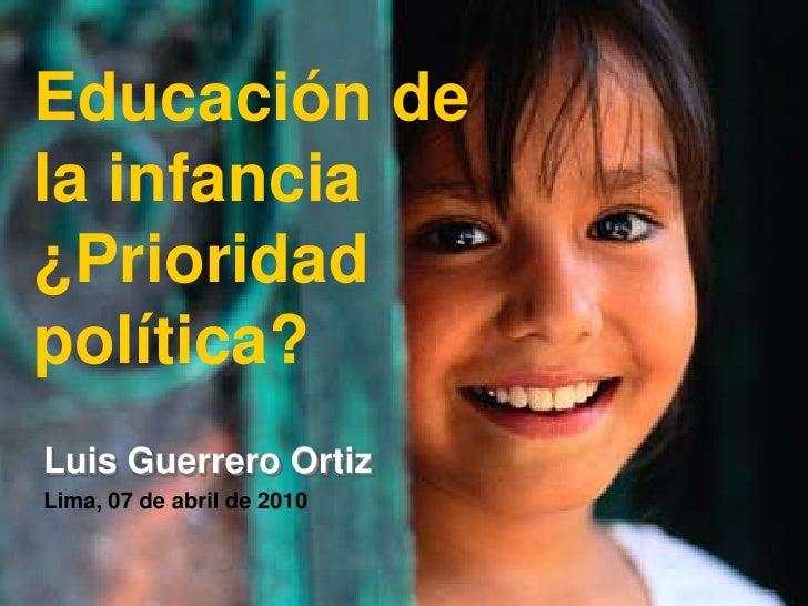 Educación de la infancia ¿Prioridad política? Luis Guerrero Ortiz Lima, 07 de abril de 2010