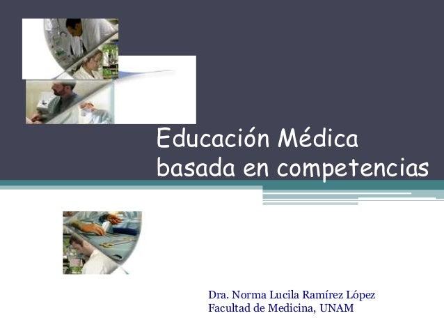 Educación Médica basada en competencias  Dra. Norma Lucila Ramírez López Facultad de Medicina, UNAM