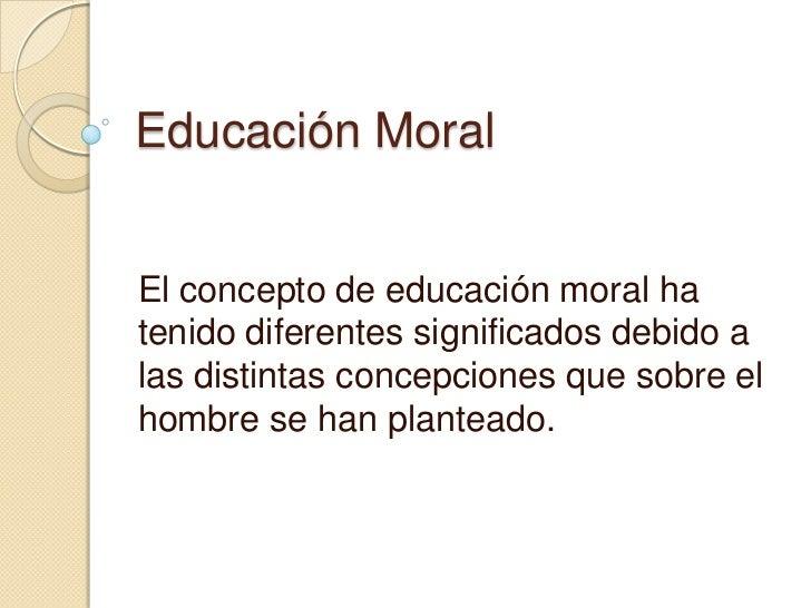 Educación MoralEl concepto de educación moral hatenido diferentes significados debido alas distintas concepciones que sobr...