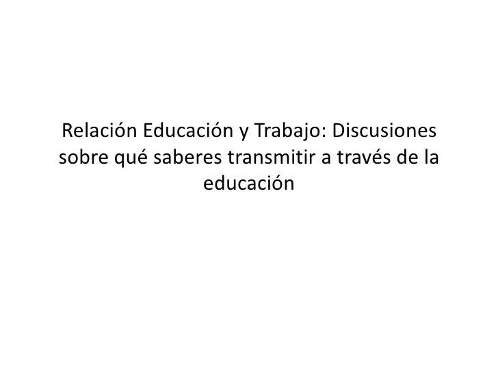 Relación Educación y Trabajo: Discusiones sobre qué saberes transmitir a través de la educación<br />
