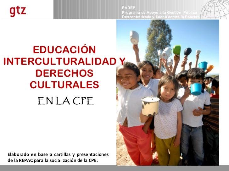 EDUCACIÓN INTERCULTURALIDAD Y DERECHOS CULTURALES   EN LA CPE Elaborado en base a cartillas y presentaciones de la REPAC p...