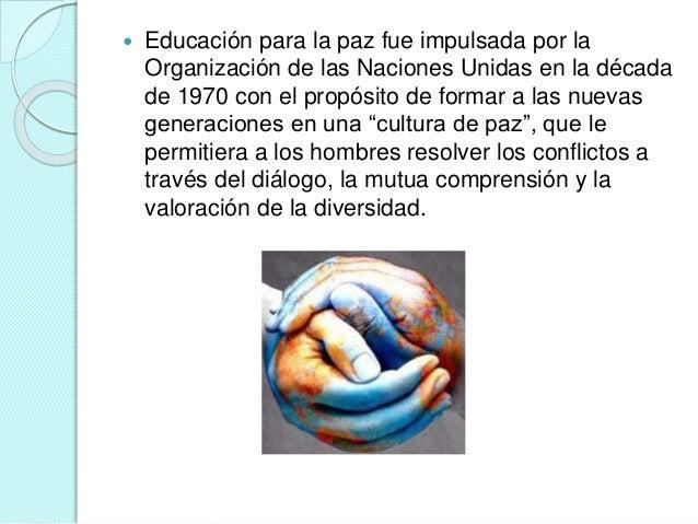  Educación para la paz fue impulsada por la  Organización de las Naciones Unidas en la década  de 1970 con el propósito d...