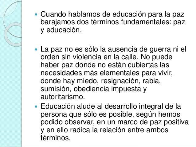  Cuando hablamos de educación para la paz  barajamos dos términos fundamentales: paz  y educación.   La paz no es sólo l...