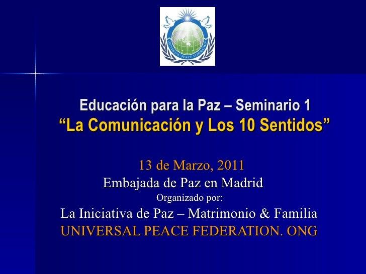 """Educación para la Paz – Seminario 1   """"La Comunicación y Los 10 Sentidos"""" 13 de Marzo, 2011 Embajada de Paz en Madrid Orga..."""