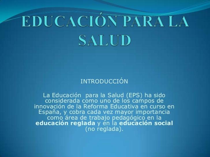 EDUCACIÓN PARA LA SALUD<br />INTRODUCCIÓN<br />La Educación para la Salud (EPS) ha sido considerada como uno de los campo...