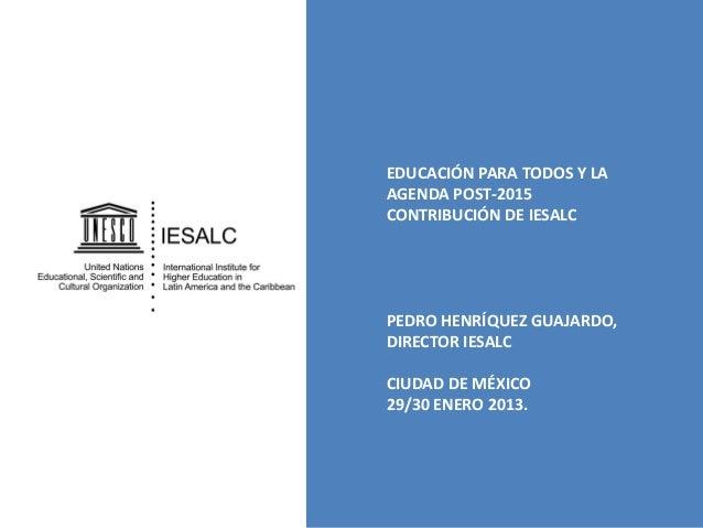 EDUCACIÓN PARA TODOS Y LA AGENDA POST-2015 CONTRIBUCIÓN DE IESALC  PEDRO HENRÍQUEZ GUAJARDO, DIRECTOR IESALC CIUDAD DE MÉX...